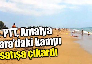 PTT LARA'DAKİ KAMPINI SATIŞA ÇIKARDI.SANKİ BABALARININ MALI…!!!